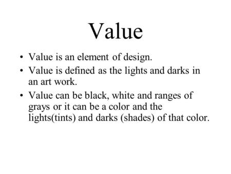 Value Value is an element of design. Value is defined as the lights and darks in an art work. Value can be black, white and ranges of grays or it can be.