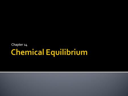 Chapter 14.  Equilibrium occurs when there is a constant ratio between the concentration of the reactants and the products. Different reactions have.