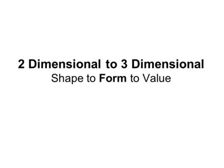 2 Dimensional to 3 Dimensional Shape to Form to Value.