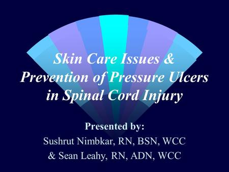 Skin Care Issues & Prevention of Pressure Ulcers in Spinal Cord Injury Presented by: Sushrut Nimbkar, RN, BSN, WCC & Sean Leahy, RN, ADN, WCC.