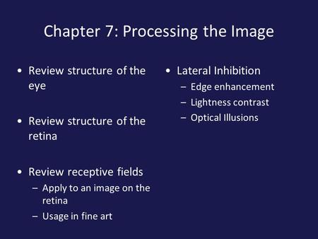 Chapter 7: Processing the Image Review structure of the eye Review structure of the retina Review receptive fields –Apply to an image on the retina –Usage.