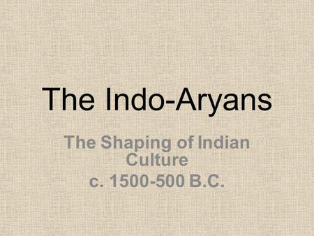 The Indo-Aryans The Shaping of Indian Culture c. 1500-500 B.C.