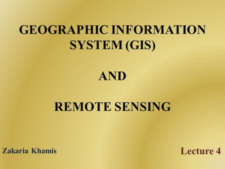 GEOGRAPHIC INFORMATION SYSTEM (GIS) AND REMOTE SENSING Lecture 4 Zakaria Khamis.