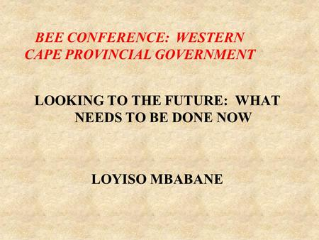 LOOKING TO THE FUTURE: WHAT NEEDS TO BE DONE NOW LOYISO MBABANE BEE CONFERENCE: WESTERN CAPE PROVINCIAL GOVERNMENT.