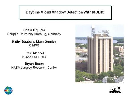 Daytime Cloud Shadow Detection With MODIS Denis Grljusic Philipps University Marburg, Germany Kathy Strabala, Liam Gumley CIMSS Paul Menzel NOAA / NESDIS.