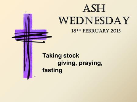 ASH WEDNESDAY 18 TH February 2015 Taking stock giving, praying, fasting.
