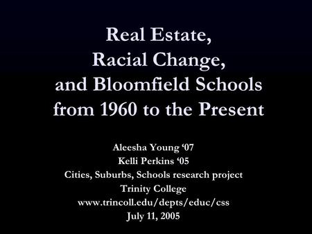 Real Estate, Racial Change, and Bloomfield Schools from 1960 to the Present Aleesha Young '07 Kelli Perkins '05 Cities, Suburbs, Schools research project.