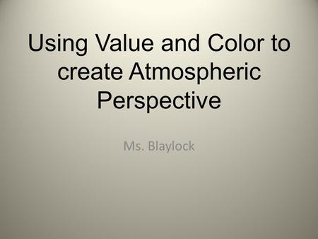 Using Value and Color to create Atmospheric Perspective Ms. Blaylock.
