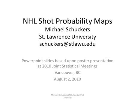 NHL Shot Probability Maps Michael Schuckers St. Lawrence University Powerpoint slides based upon poster presentation at 2010 Joint.