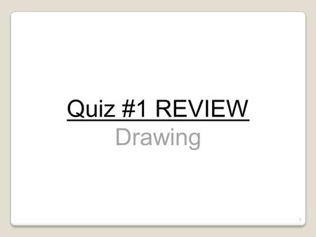Quiz #1- Review Quiz #1 REVIEW Drawing Drawing.