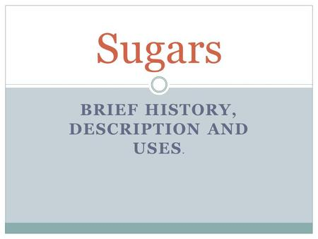 BRIEF HISTORY, DESCRIPTION AND USES. Sugars. First cultivated as sugarcane…… Europeans were late in using cane sugar………… Eight thousand years ago, sugar.