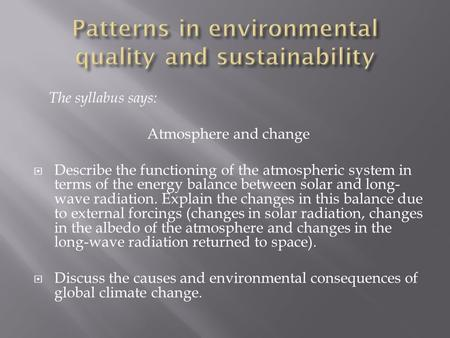 The syllabus says: Atmosphere and change  Describe the functioning of the atmospheric system in terms of the energy balance between solar and long- wave.