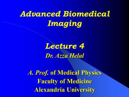 Advanced Biomedical Imaging Lecture 4 Dr. Azza Helal A. Prof. of Medical Physics Faculty of Medicine Alexandria University.