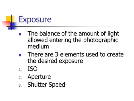 Exposure The balance of the amount of light allowed entering the photographic medium There are 3 elements used to create the desired exposure 1. ISO 2.