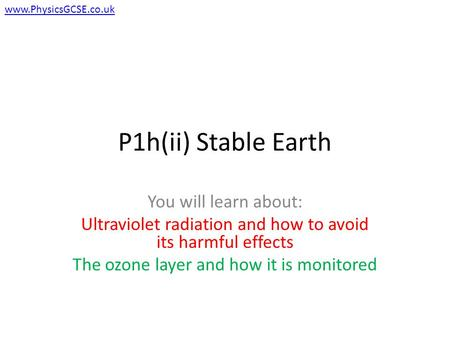 P1h(ii) Stable Earth You will learn about: Ultraviolet radiation and how to avoid its harmful effects The ozone layer and how it is monitored www.PhysicsGCSE.co.uk.
