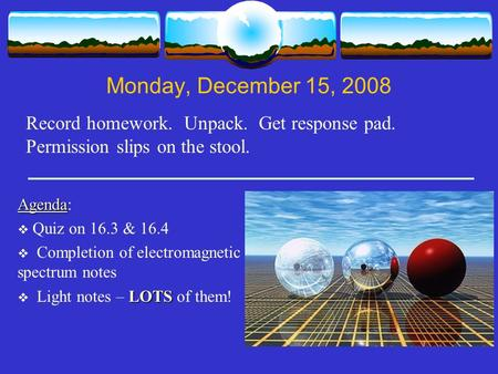 Monday, December 15, 2008 Record homework. Unpack. Get response pad. Permission slips on the stool. Agenda Agenda:  Quiz on 16.3 & 16.4  Completion of.
