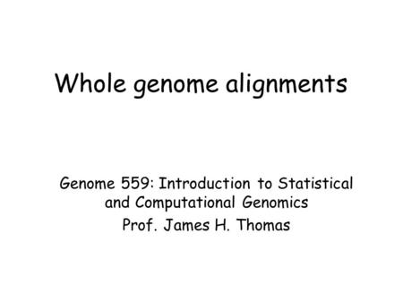 Whole genome alignments Genome 559: Introduction to Statistical and Computational Genomics Prof. James H. Thomas.