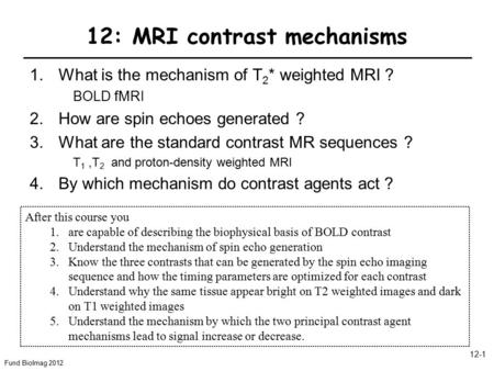Fund BioImag 2012 12-1 12: MRI contrast mechanisms 1.What is the mechanism of T 2 * weighted MRI ? BOLD fMRI 2.How are spin echoes generated ? 3.What are.