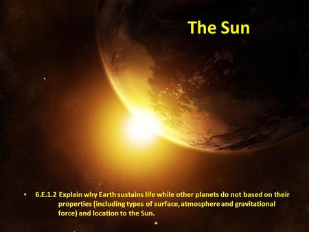 The Sun 6.E.1.2 Explain why Earth sustains life while other planets do not based on their properties (including types of surface, atmosphere.