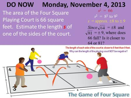 DO NOW Monday, November 4, 2013 The area of the Four Square Playing Court is 66 square feet. Estimate the length s of one of the sides of the court. s.