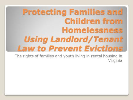 The rights of families and youth living in rental housing in Virginia Protecting Families and Children from Homelessness Using Landlord/Tenant Law to Prevent.