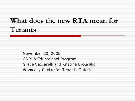 What does the new RTA mean for Tenants November 20, 2006 ONPHA Educational Program Grace Vaccarelli and Kristina Brousalis Advocacy Centre for Tenants.