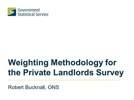 Weighting Methodology for the Private Landlords Survey Robert Bucknall, ONS.