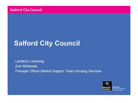 Salford City Council Landlord Licensing Zoë Whiteside Principal Officer,Market Support Team,Housing Services.
