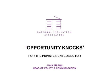 'OPPORTUNITY KNOCKS ' FOR THE PRIVATE RENTED SECTOR JOHN MASON HEAD OF POLICY & COMMUNICATION.
