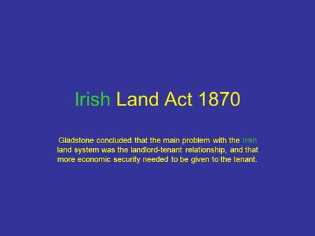 Irish Land Act 1870 Gladstone concluded that the main problem with the Irish land system was the landlord-tenant relationship, and that more economic security.