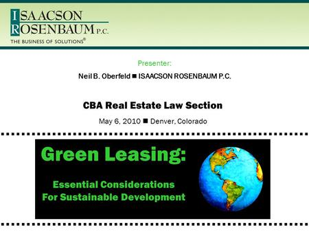 CBA Real Estate Law Section May 6, 2010 Denver, Colorado Green Leasing: Essential Considerations For Sustainable Development Neil B. Oberfeld ISAACSON.