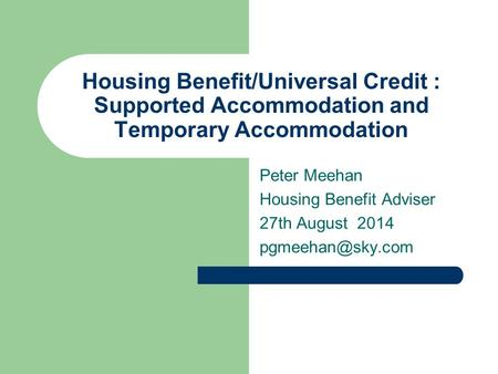 Housing Benefit/Universal Credit : Supported Accommodation and Temporary Accommodation Peter Meehan Housing Benefit Adviser 27th August 2014