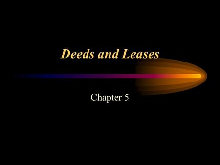 Deeds and Leases Chapter 5. Deeds and Leases Deeds –Written document that transfers title to real estate.