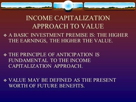 INCOME CAPITALIZATION APPROACH TO VALUE  A BASIC INVESTMENT PREMISE IS: THE HIGHER THE EARNINGS, THE HIGHER THE VALUE.  THE PRINCIPLE OF ANTICIPATION.