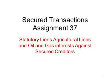 1 Secured Transactions Assignment 37 Statutory Liens Agricultural Liens and Oil and Gas interests Against Secured Creditors.