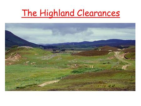 The Highland Clearances. Aims Examine the reasons why people were evicted from their homes in the Highlands. Identify where people went to live.