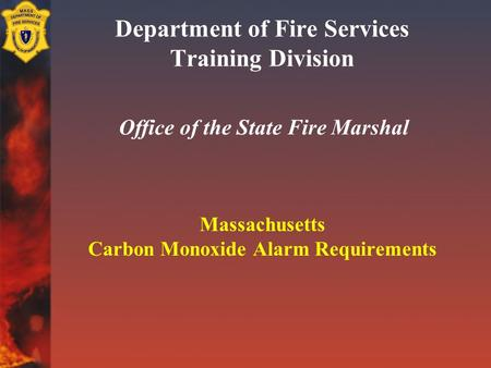 Department of Fire Services Training Division Office of the State Fire Marshal Massachusetts Carbon Monoxide Alarm Requirements.