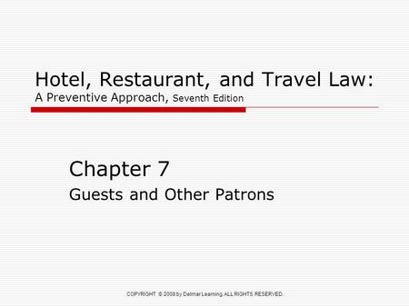 COPYRIGHT © 2008 by Delmar Learning. ALL RIGHTS RESERVED. Hotel, Restaurant, and Travel Law: A Preventive Approach, Seventh Edition Chapter 7 Guests and.