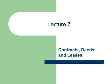Lecture 7 Contracts, Deeds, and Leases. Lecture 7 Deeds.