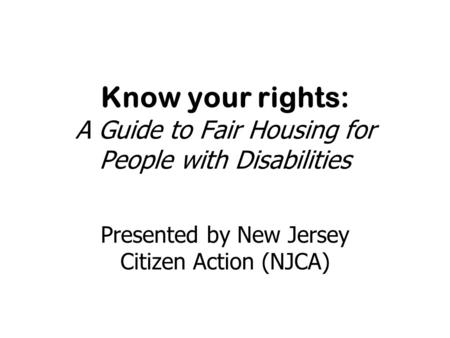 Know your rights: A Guide to Fair Housing for People with Disabilities Presented by New Jersey Citizen Action (NJCA)