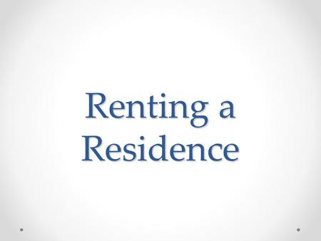 Renting a Residence. Housing Alternatives You will soon have to make a choice about where to live. You may choose to get a job, live at home with your.