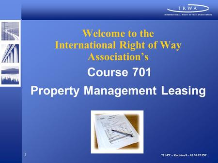 1 Welcome to the International Right of Way Association's Course 701 Property Management Leasing 701-PT – Revision 8 – 05.30.07.INT.