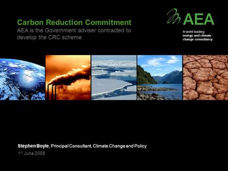 Carbon Reduction Commitment AEA is the Government adviser contracted to develop the CRC scheme Stephen Boyle, Principal Consultant, Climate Change and.