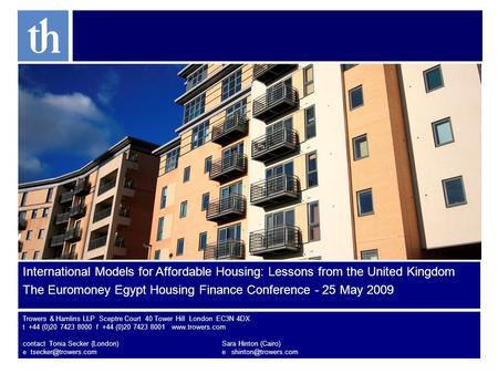 International Models for Affordable Housing: Lessons from the United Kingdom The Euromoney Egypt Housing Finance Conference - 25 May 2009 Trowers & Hamlins.