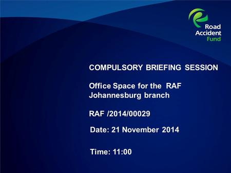COMPULSORY BRIEFING SESSION Office Space for the RAF Johannesburg branch RAF /2014/00029 Date: 21 November 2014 Time: 11:00.