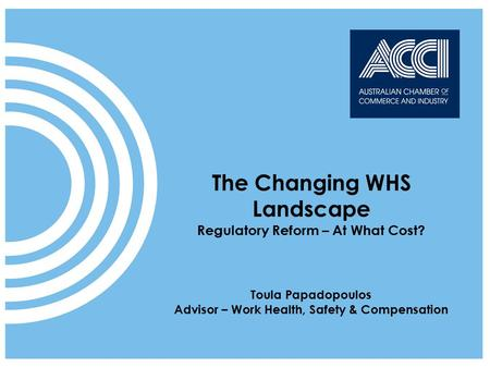 ACCI speaks on behalf of businesses at a national and international level The Changing WHS Landscape Regulatory Reform – At What Cost? Toula Papadopoulos.