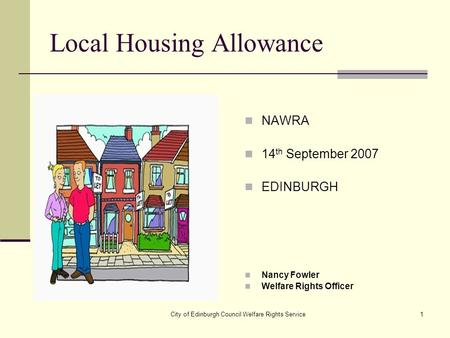 City of Edinburgh Council Welfare Rights Service1 Local Housing Allowance NAWRA 14 th September 2007 EDINBURGH Nancy Fowler Welfare Rights Officer.