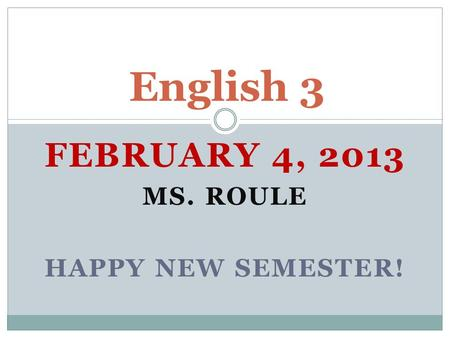 FEBRUARY 4, 2013 MS. ROULE HAPPY NEW SEMESTER! English 3.