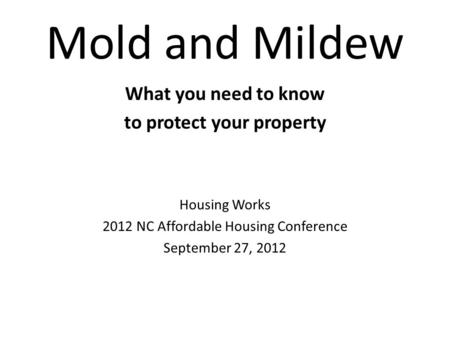 Mold and Mildew What you need to know to protect your property Housing Works 2012 NC Affordable Housing Conference September 27, 2012.