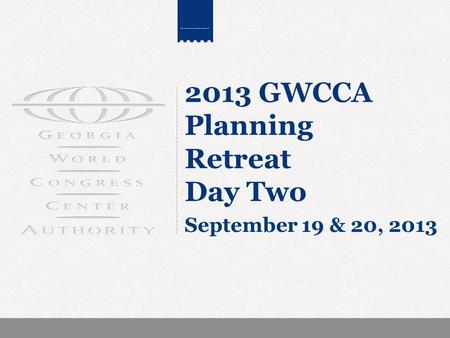 2013 GWCCA Planning Retreat Day Two September 19 & 20, 2013.